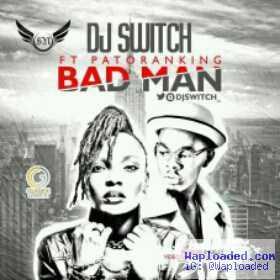 DJ Switch - Bad Man ft. Patoranking